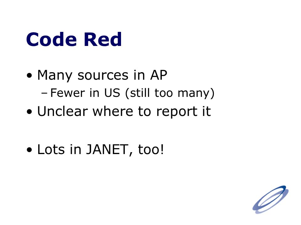 Code Red Many sources in AP –Fewer in US (still too many) Unclear where to report it Lots in JANET, too!