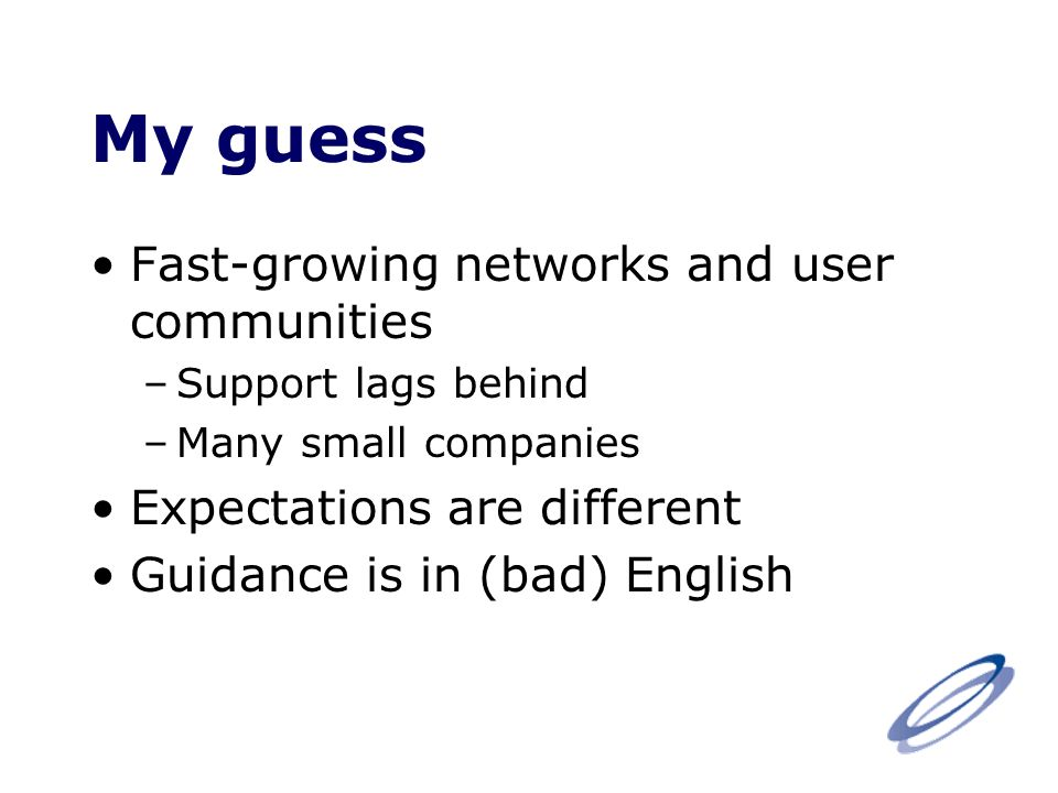 My guess Fast-growing networks and user communities –Support lags behind –Many small companies Expectations are different Guidance is in (bad) English