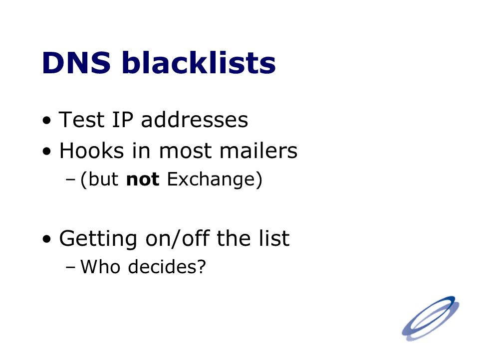 DNS blacklists Test IP addresses Hooks in most mailers –(but not Exchange) Getting on/off the list –Who decides