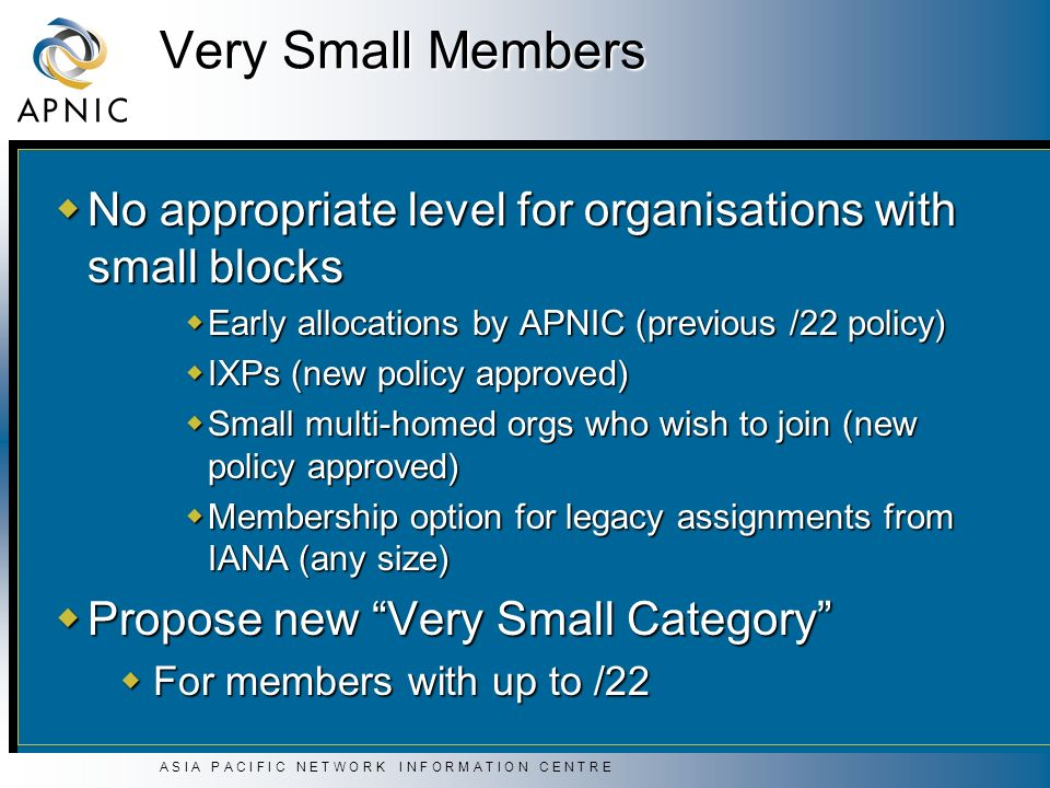 A S I A P A C I F I C N E T W O R K I N F O R M A T I O N C E N T R E Very Small Members No appropriate level for organisations with small blocks No appropriate level for organisations with small blocks Early allocations by APNIC (previous /22 policy) Early allocations by APNIC (previous /22 policy) IXPs (new policy approved) IXPs (new policy approved) Small multi-homed orgs who wish to join (new policy approved) Small multi-homed orgs who wish to join (new policy approved) Membership option for legacy assignments from IANA (any size) Membership option for legacy assignments from IANA (any size) Propose new Very Small Category Propose new Very Small Category For members with up to /22 For members with up to /22