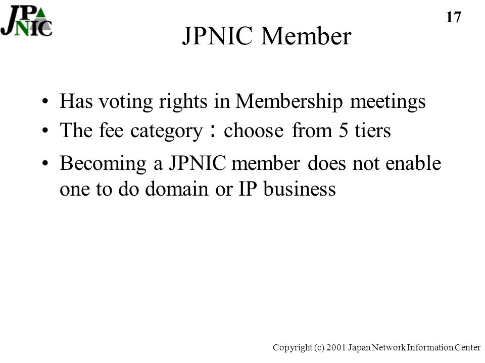 17 Copyright (c) 2001 Japan Network Information Center JPNIC Member Has voting rights in Membership meetings The fee category choose from 5 tiers Becoming a JPNIC member does not enable one to do domain or IP business