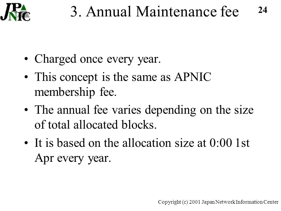 24 Copyright (c) 2001 Japan Network Information Center 3. Annual Maintenance fee Charged once every year. This concept is the same as APNIC membership