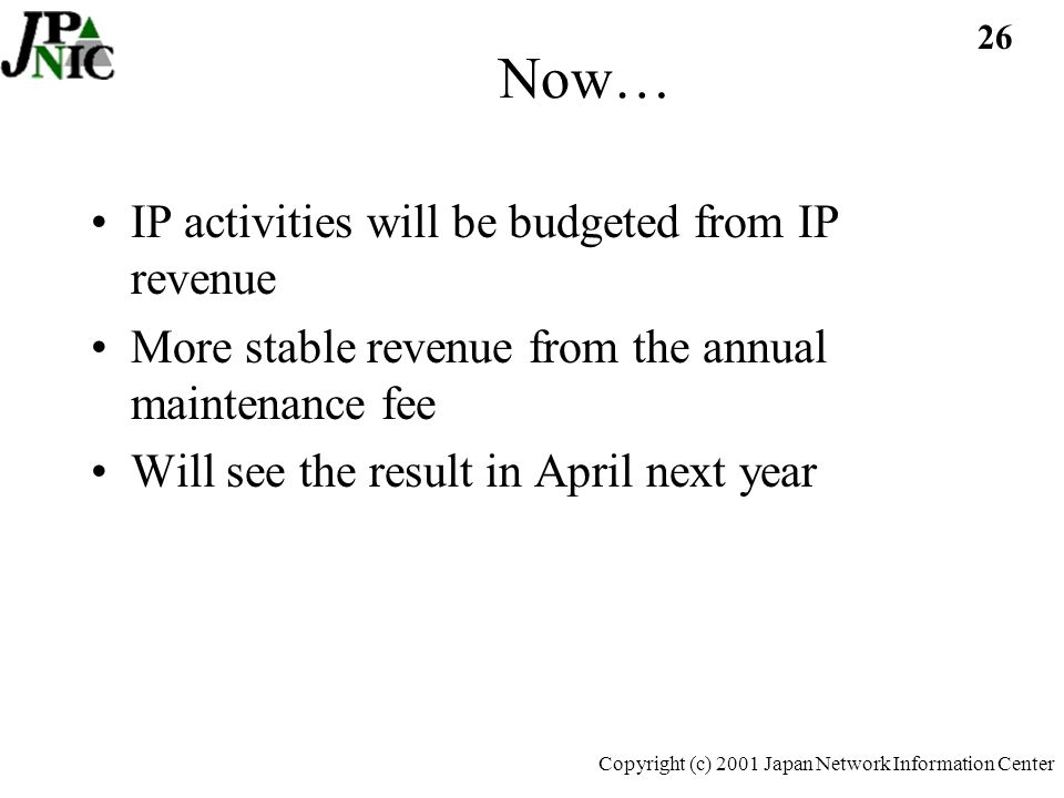 26 Copyright (c) 2001 Japan Network Information Center Now… IP activities will be budgeted from IP revenue More stable revenue from the annual maintenance fee Will see the result in April next year