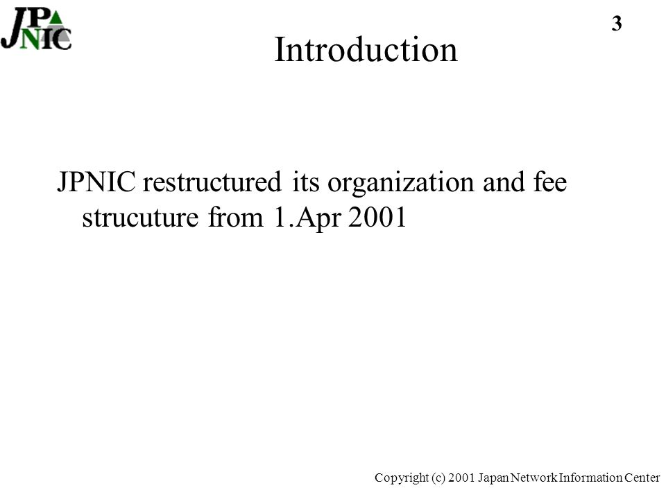 3 Copyright (c) 2001 Japan Network Information Center Introduction JPNIC restructured its organization and fee strucuture from 1.Apr 2001