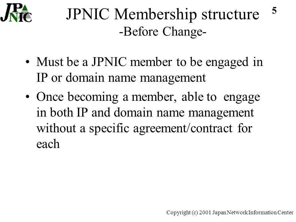 16 Copyright (c) 2001 Japan Network Information Center Fee Structure: After Change JPNIC MemberIP AgentDomain Agent Per Request Fee 4,500 yen IP request 4,762 yen/dom request(through member) 19,048 /dom request(non-member) Maintenance Fee Proportional to allocated blocks 3,500 yen/dom request(through member) 7,000 yen dom request(non-member) Annual Fee S 10,000,000 yen A 5,000,000 yen B 2,500,000 yen C 1,000,000 yen D 500,000 yen Associate Members 100,000- Contract Fee 250,000 yen No charge for exiting Members 250,000 yen No charge for exiting Members