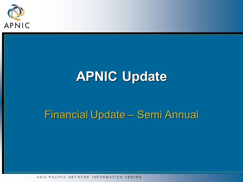 A S I A P A C I F I C N E T W O R K I N F O R M A T I O N C E N T R E APNIC Update Financial Update – Semi Annual