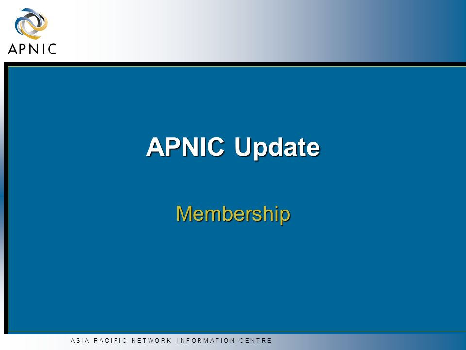 A S I A P A C I F I C N E T W O R K I N F O R M A T I O N C E N T R E APNIC Update Membership