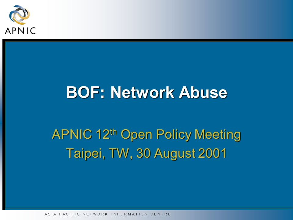 A S I A P A C I F I C N E T W O R K I N F O R M A T I O N C E N T R E Agenda Report from RIPE Spam-WG Report from RIPE Spam-WG Rodney Tillotson, RIPE Anti-Spam-WG Rodney Tillotson, RIPE Anti-Spam-WG Korea status and future plan on spam and hacking complaints Korea status and future plan on spam and hacking complaints Yong-Wan Ju, KRNIC Yong-Wan Ju, KRNIC CCERT activities CCERT activities Shuang Zhu, CERNET Shuang Zhu, CERNET Network abuse - The APNIC perspective Network abuse - The APNIC perspective Gerard Ross, APNIC Gerard Ross, APNIC