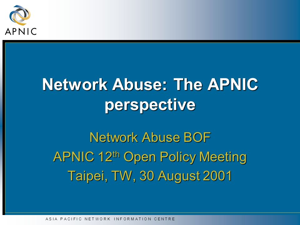 A S I A P A C I F I C N E T W O R K I N F O R M A T I O N C E N T R E Network Abuse: The APNIC perspective Network Abuse BOF APNIC 12 th Open Policy M