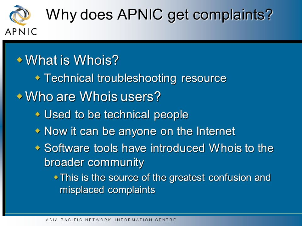 A S I A P A C I F I C N E T W O R K I N F O R M A T I O N C E N T R E Why does APNIC get complaints? What is Whois? What is Whois? Technical troublesh