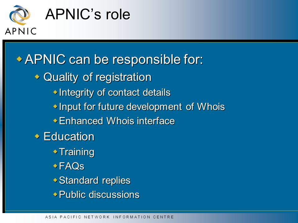 A S I A P A C I F I C N E T W O R K I N F O R M A T I O N C E N T R E APNICs role APNIC can be responsible for: APNIC can be responsible for: Quality of registration Quality of registration Integrity of contact details Integrity of contact details Input for future development of Whois Input for future development of Whois Enhanced Whois interface Enhanced Whois interface Education Education Training Training FAQs FAQs Standard replies Standard replies Public discussions Public discussions