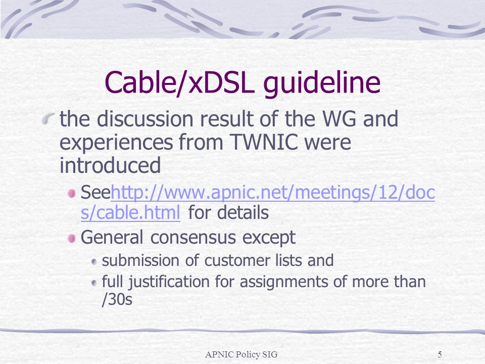 APNIC Policy SIG5 Cable/xDSL guideline the discussion result of the WG and experiences from TWNIC were introduced Seehttp://www.apnic.net/meetings/12/doc s/cable.html for detailshttp://www.apnic.net/meetings/12/doc s/cable.html General consensus except submission of customer lists and full justification for assignments of more than /30s