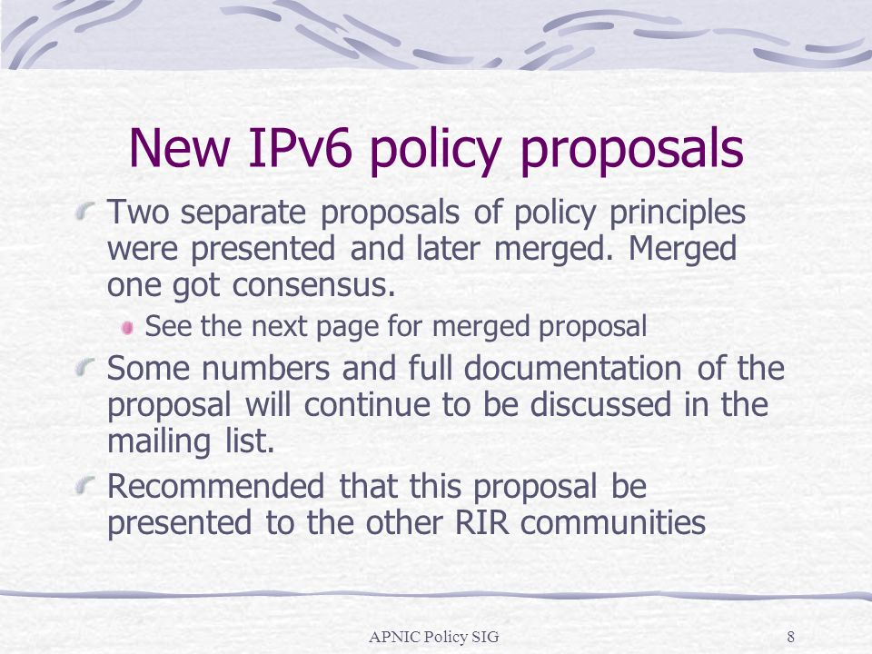 APNIC Policy SIG8 New IPv6 policy proposals Two separate proposals of policy principles were presented and later merged.