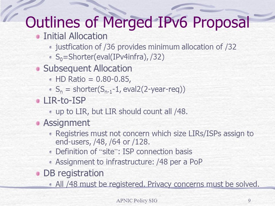 APNIC Policy SIG9 Outlines of Merged IPv6 Proposal Initial Allocation justfication of /36 provides minimum allocation of /32 S 0 =Shorter(eval(IPv4infra), /32) Subsequent Allocation HD Ratio = , S n = shorter(S n-1 -1, eval2(2-year-req)) LIR-to-ISP up to LIR, but LIR should count all /48.