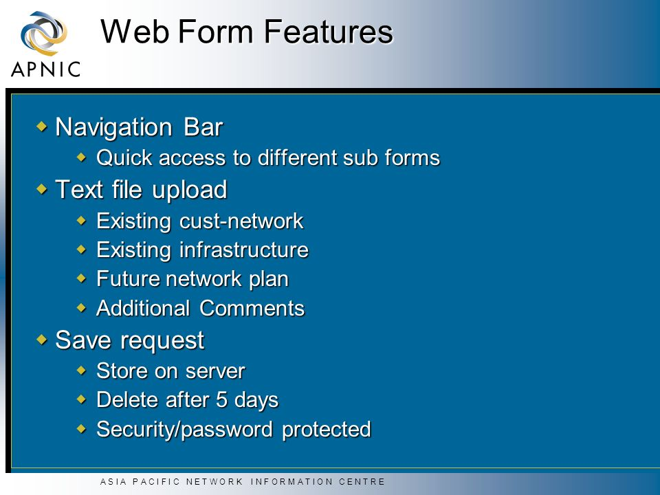 A S I A P A C I F I C N E T W O R K I N F O R M A T I O N C E N T R E Web Form Features Navigation Bar Navigation Bar Quick access to different sub forms Quick access to different sub forms Text file upload Text file upload Existing cust-network Existing cust-network Existing infrastructure Existing infrastructure Future network plan Future network plan Additional Comments Additional Comments Save request Save request Store on server Store on server Delete after 5 days Delete after 5 days Security/password protected Security/password protected