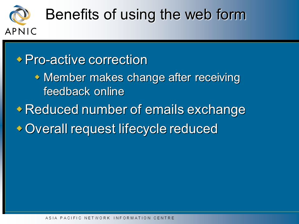 A S I A P A C I F I C N E T W O R K I N F O R M A T I O N C E N T R E Benefits of using the web form Pro-active correction Pro-active correction Membe