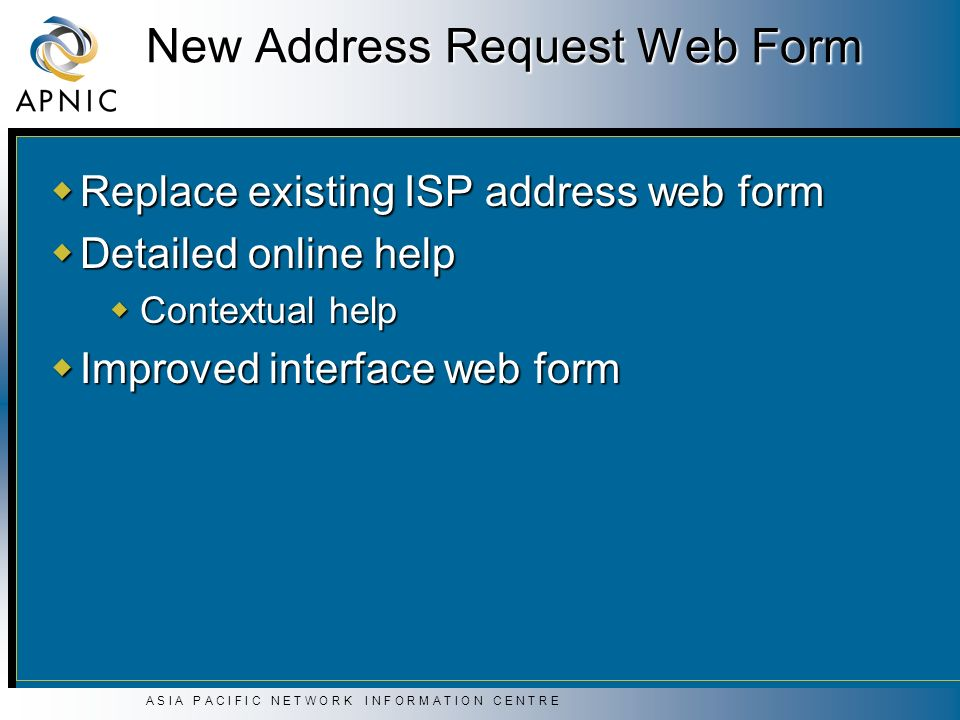 A S I A P A C I F I C N E T W O R K I N F O R M A T I O N C E N T R E New Address Request Web Form Replace existing ISP address web form Replace exist