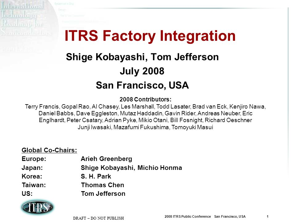 2008 ITRS Public Conference San Francisco, USA 2 DRAFT – DO NOT PUBLISH Factory Integration Scope and Drivers Wafer Mfg Chip Mfg Product Mfg Distribution FEOL BEOL Probe/Test Singulation Packaging Test Si Substrate Mfg Reticle Mfg Increasing cost & Cycle time implications Factory is driven by Cost, Quality, Productivity, Speed, and Flexibility Reduce factory capital and operating costs per function Faster delivery of new and volume products to the end customer Efficient/Effective volume/mix production, high reliability, & high equipment reuse Enable rapid process technology shrinks and wafer size changes Factory Operations Production Equipment AMHS Factory Information & Control Systems Facilities UI