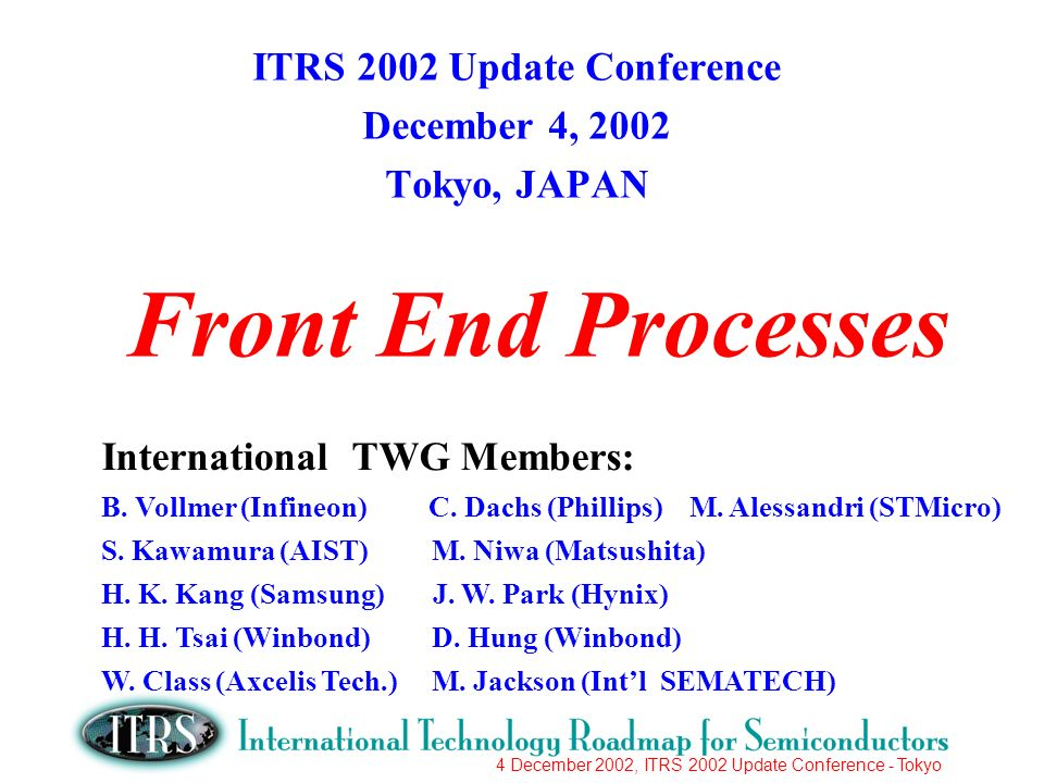 4 December 2002, ITRS 2002 Update Conference - Tokyo Front End Processes ITRS 2002 Update Conference December 4, 2002 Tokyo, JAPAN International TWG M