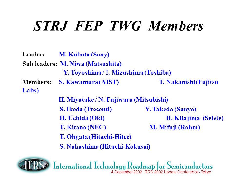4 December 2002, ITRS 2002 Update Conference - Tokyo STRJ FEP TWG Members Leader: M. Kubota (Sony) Sub leaders: M. Niwa (Matsushita) Y. Toyoshima / I.