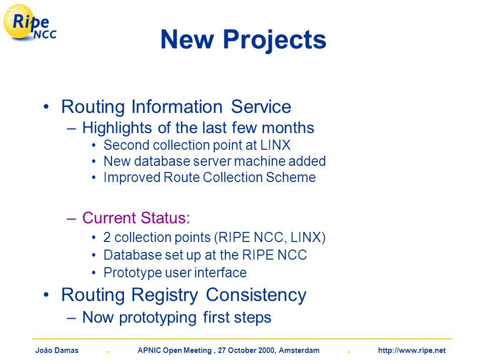 João Damas. APNIC Open Meeting, 27 October 2000, Amsterdam. http://www.ripe.net New Projects Routing Information Service –Highlights of the last few m