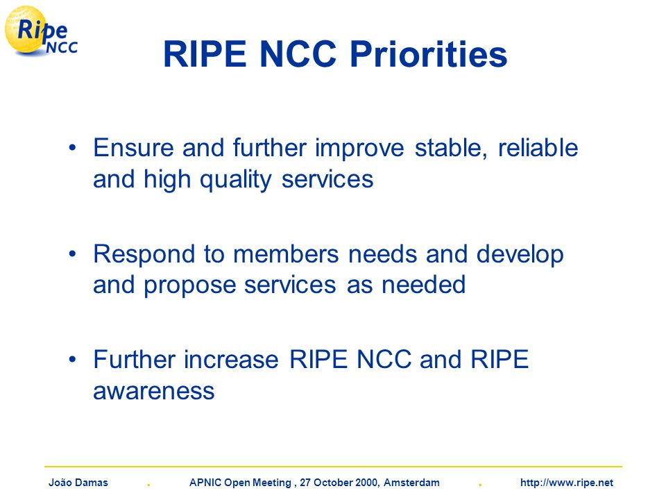 João Damas. APNIC Open Meeting, 27 October 2000, Amsterdam. http://www.ripe.net RIPE NCC Priorities Ensure and further improve stable, reliable and hi