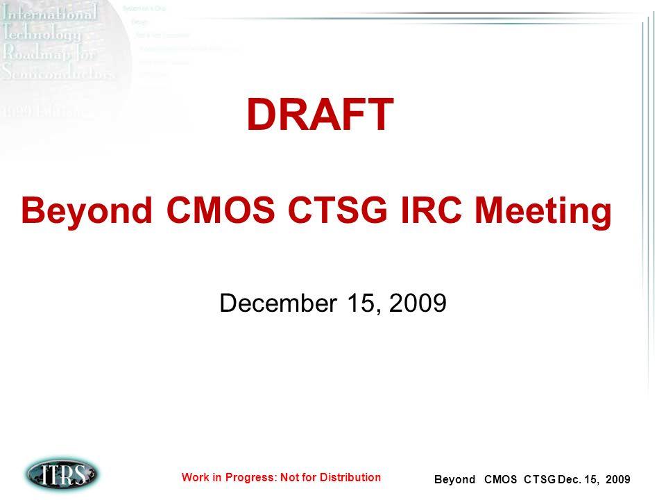 Beyond CMOS CTSG Dec. 15, 2009 Work in Progress: Not for Distribution Beyond CMOS CTSG IRC Meeting December 15, 2009 DRAFT