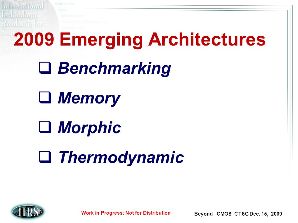 Beyond CMOS CTSG Dec. 15, 2009 Work in Progress: Not for Distribution 2009 Emerging Architectures Benchmarking Memory Morphic Thermodynamic