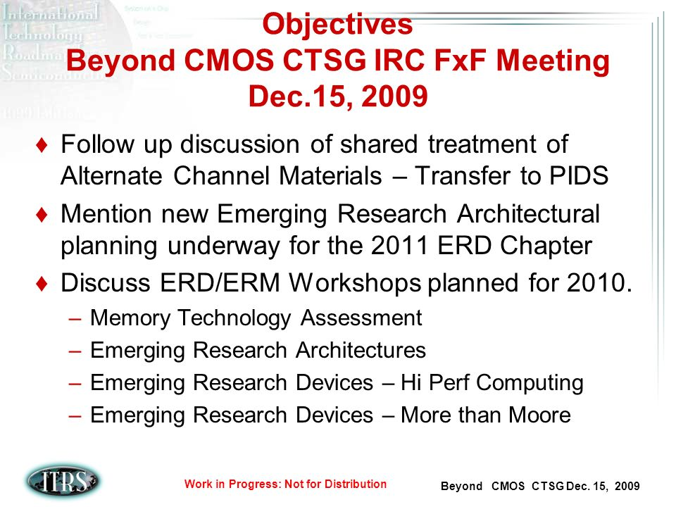 Beyond CMOS CTSG Dec. 15, 2009 Work in Progress: Not for Distribution Objectives Beyond CMOS CTSG IRC FxF Meeting Dec.15, 2009 Follow up discussion of