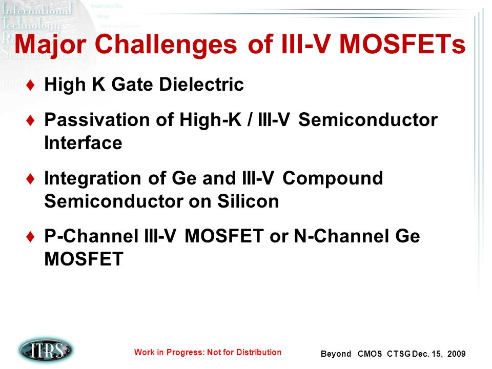 Beyond CMOS CTSG Dec. 15, 2009 Work in Progress: Not for Distribution Major Challenges of III-V MOSFETs High K Gate Dielectric Passivation of High-K /