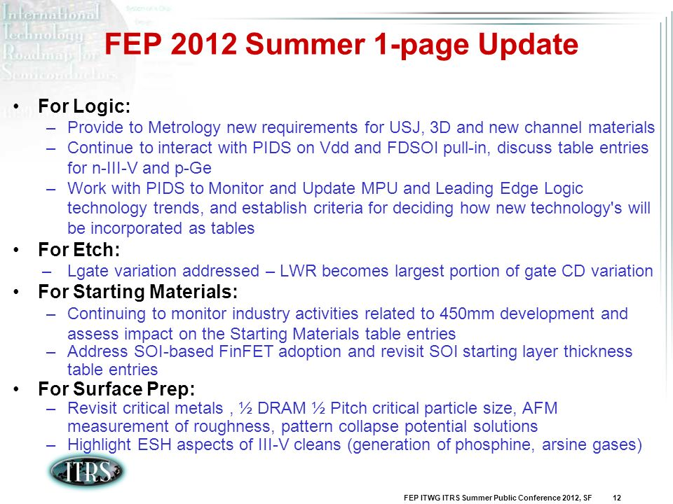 FEP ITWG ITRS Summer Public Conference 2012, SF 12 For Logic: –Provide to Metrology new requirements for USJ, 3D and new channel materials –Continue t