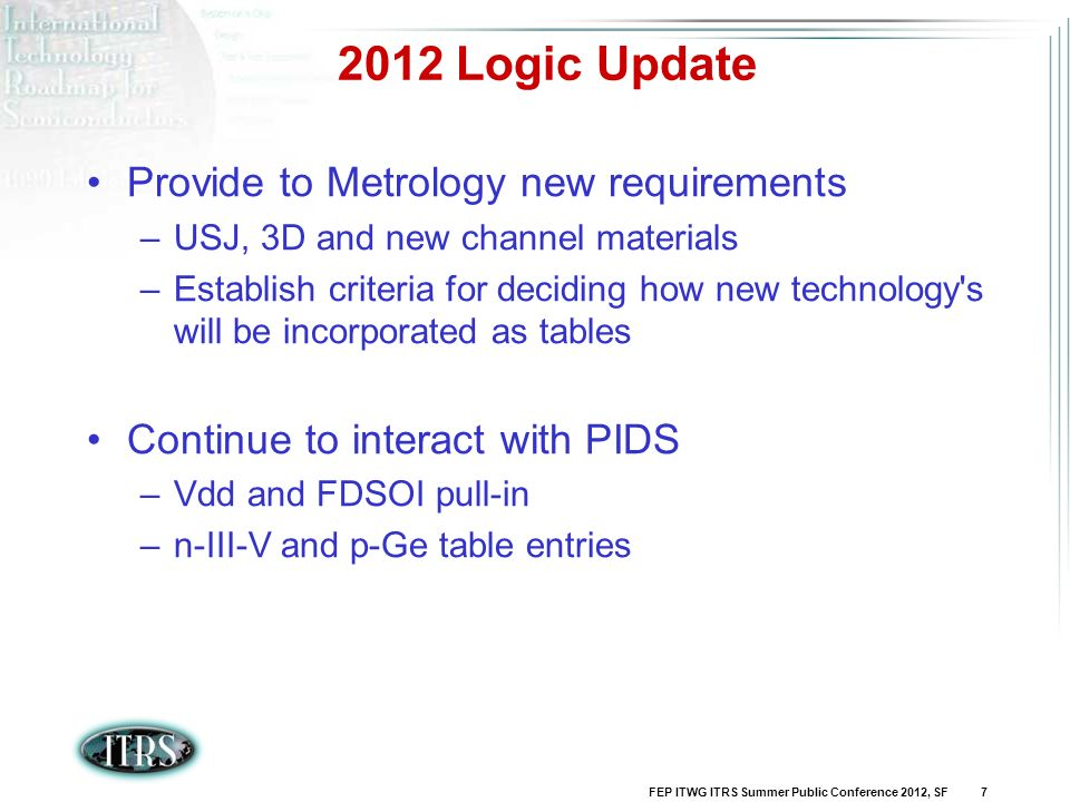 FEP ITWG ITRS Summer Public Conference 2012, SF 7 2012 Logic Update Provide to Metrology new requirements –USJ, 3D and new channel materials –Establis
