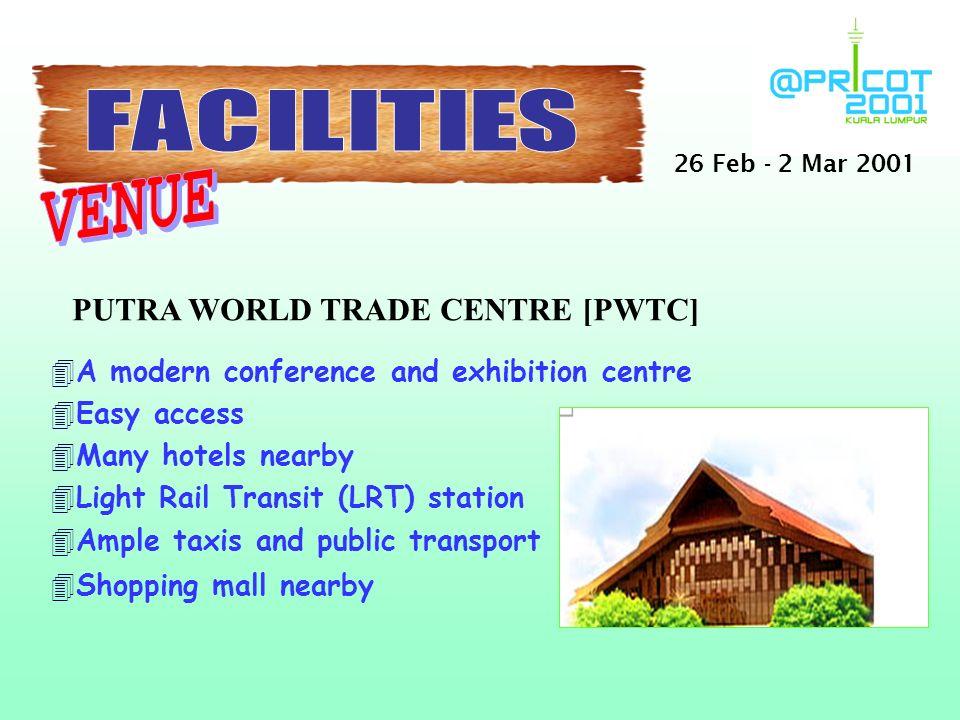 PUTRA WORLD TRADE CENTRE [PWTC] 4A modern conference and exhibition centre 4Easy access 4Many hotels nearby 4Light Rail Transit (LRT) station 4Ample taxis and public transport 4Shopping mall nearby 26 Feb - 2 Mar 2001