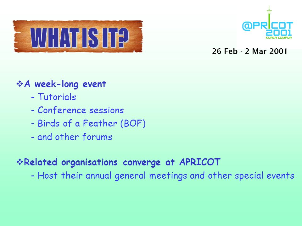 vA week-long event - Tutorials - Conference sessions - Birds of a Feather (BOF) - and other forums vRelated organisations converge at APRICOT - Host their annual general meetings and other special events 26 Feb - 2 Mar 2001