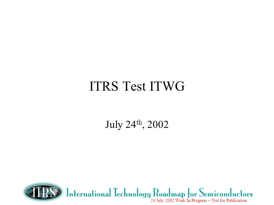 24 July 2002 Work In Progress – Not for Publication ITRS Test ITWG July 24 th, 2002