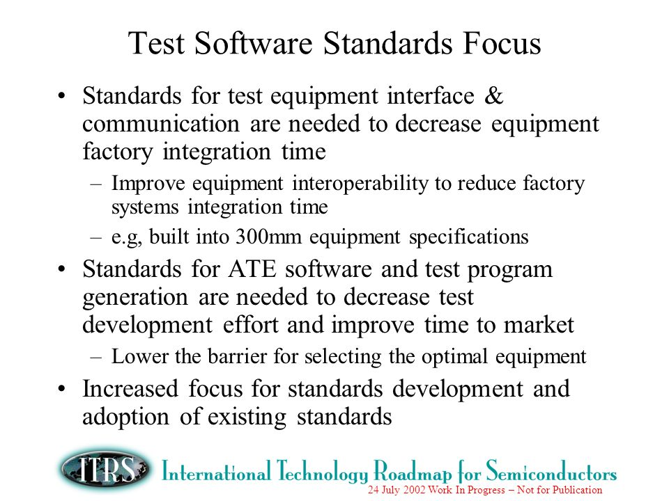 24 July 2002 Work In Progress – Not for Publication Test Software Standards Focus Standards for test equipment interface & communication are needed to