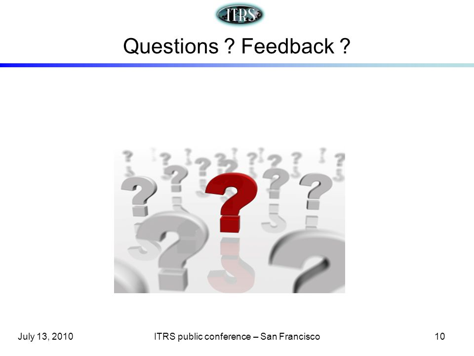 Questions ? Feedback ? July 13, 2010ITRS public conference – San Francisco10