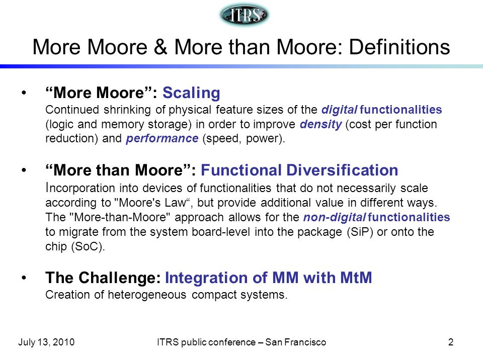 More Moore: Scaling Continued shrinking of physical feature sizes of the digital functionalities (logic and memory storage) in order to improve densit