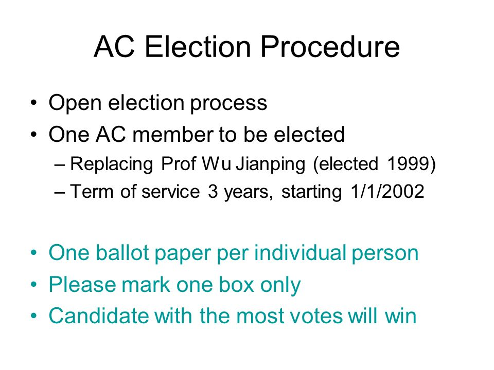 AC Election Procedure Open election process One AC member to be elected –Replacing Prof Wu Jianping (elected 1999) –Term of service 3 years, starting 1/1/2002 One ballot paper per individual person Please mark one box only Candidate with the most votes will win