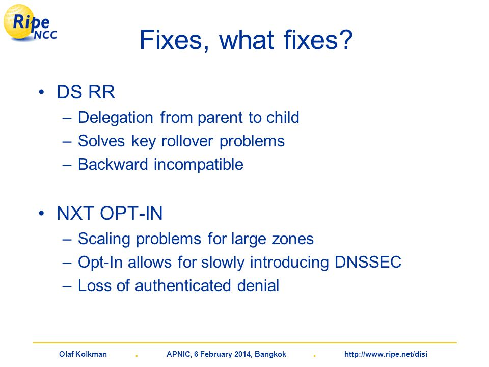 Olaf Kolkman. APNIC, 6 February 2014, Bangkok. http://www.ripe.net/disi Fixes, what fixes? DS RR –Delegation from parent to child –Solves key rollover