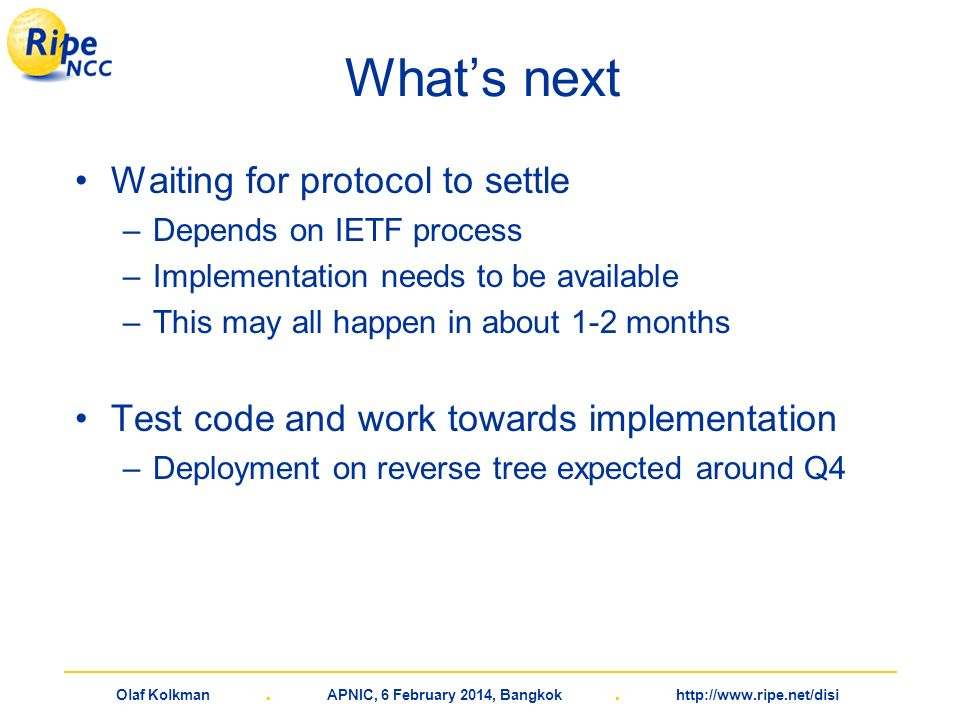 Olaf Kolkman. APNIC, 6 February 2014, Bangkok. http://www.ripe.net/disi Whats next Waiting for protocol to settle –Depends on IETF process –Implementa