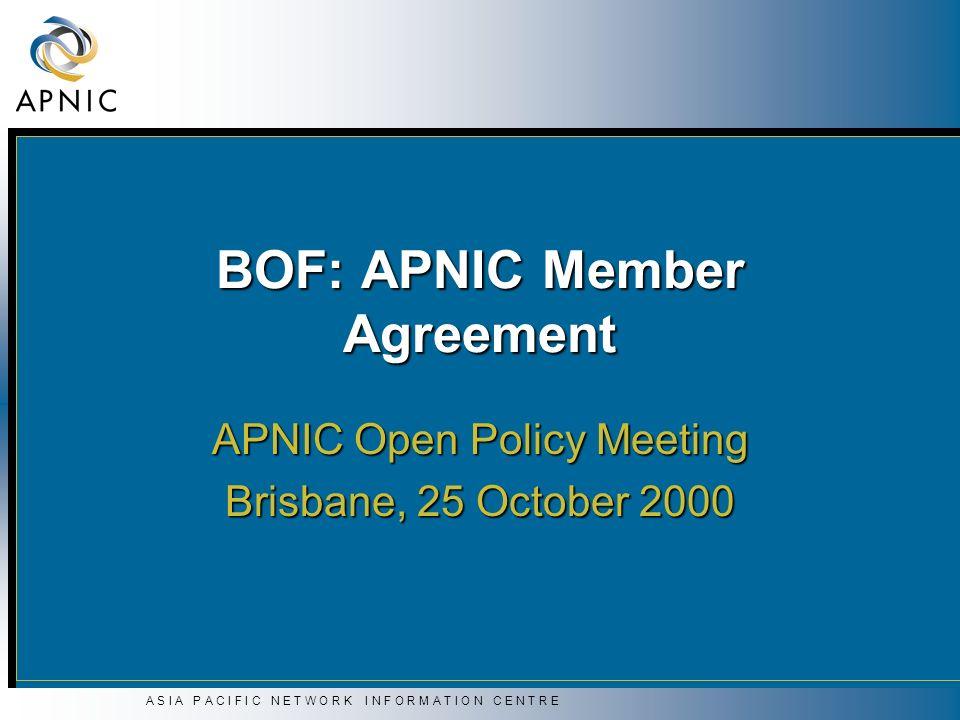 A S I A P A C I F I C N E T W O R K I N F O R M A T I O N C E N T R E BOF: APNIC Member Agreement APNIC Open Policy Meeting Brisbane, 25 October 2000