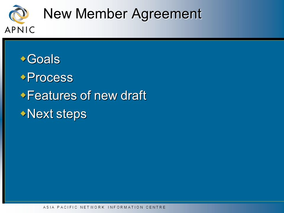A S I A P A C I F I C N E T W O R K I N F O R M A T I O N C E N T R E New Member Agreement Goals Goals Process Process Features of new draft Features