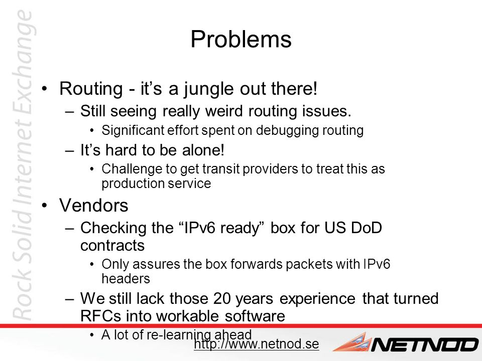 In summary Its not hard, BUT… –it requires planning and it takes longer than you think IX side pretty straightforward –(But better debugging would have been nice) Treat IPv6 the same way as IPv4 –18 members have IPv6 IX addresses –Get transit providers to consider this production services Yet to do –Upgrade kernels on Quagga machines –Activate IPv6 for i.root-servers.net (already running for Unicast DNS zones) –Training, documentation etc –http://www.6diss.org/e-learning/ http://www.netnod.se