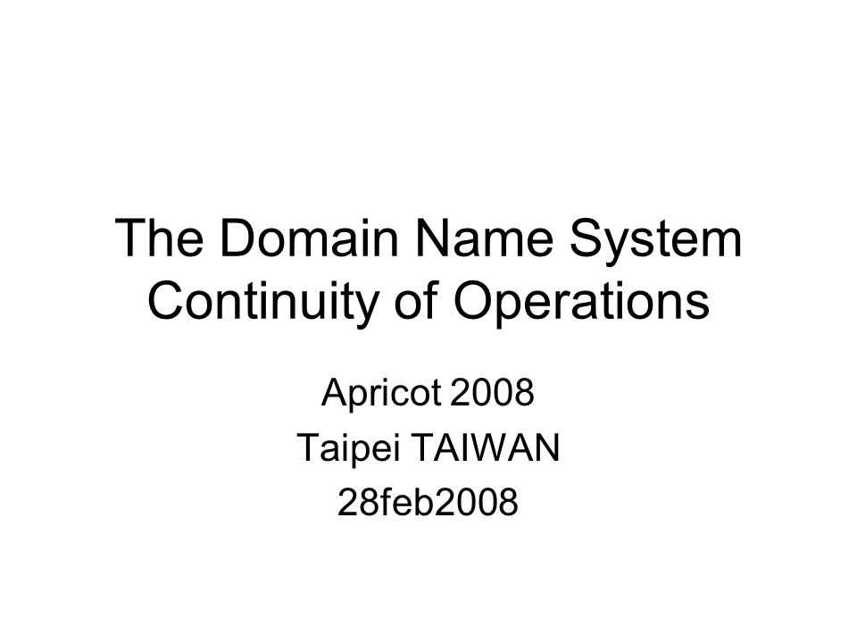 The Domain Name System Continuity of Operations Apricot 2008 Taipei TAIWAN 28feb2008