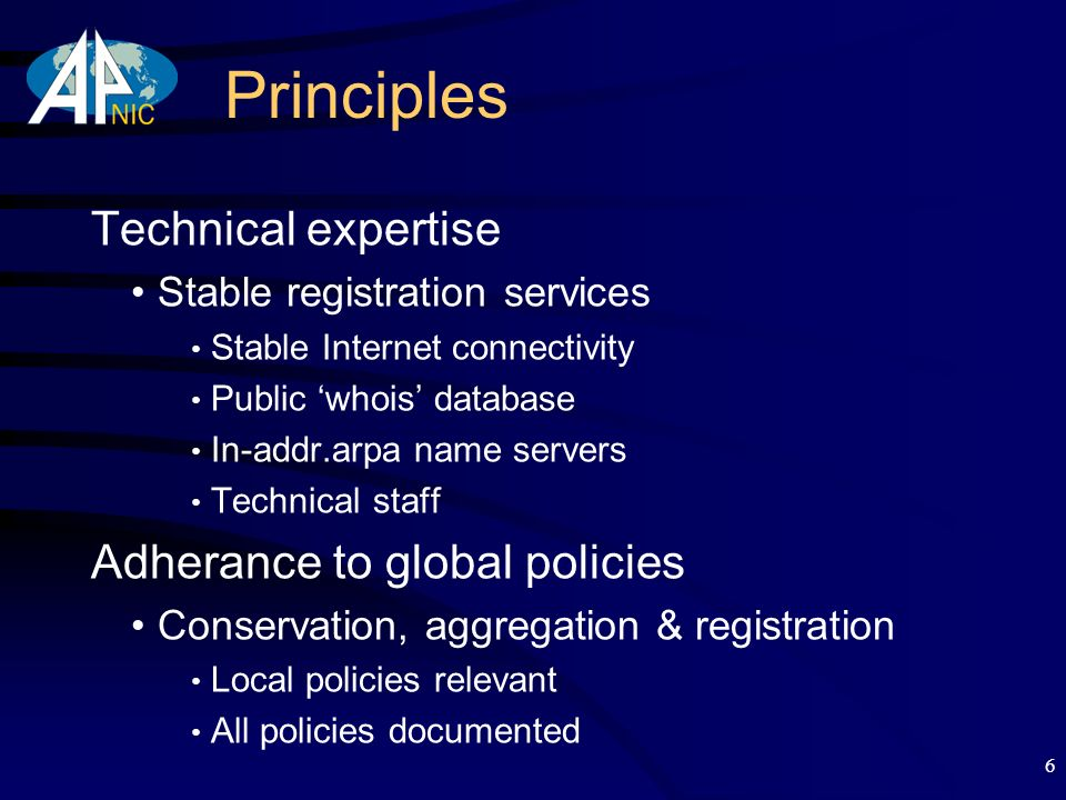 6 Principles Technical expertise Stable registration services Stable Internet connectivity Public whois database In-addr.arpa name servers Technical staff Adherance to global policies Conservation, aggregation & registration Local policies relevant All policies documented