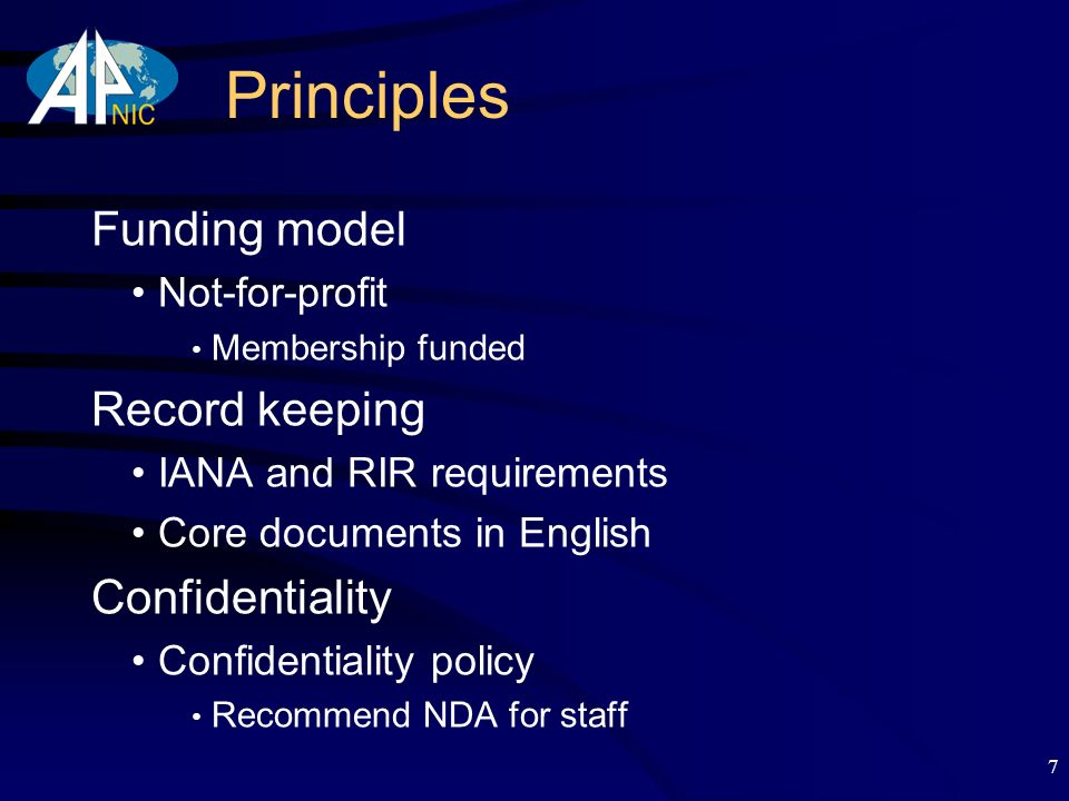 7 Principles Funding model Not-for-profit Membership funded Record keeping IANA and RIR requirements Core documents in English Confidentiality Confidentiality policy Recommend NDA for staff