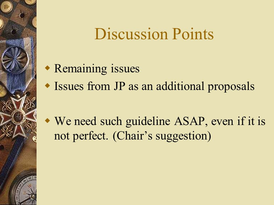 Discussion Points Remaining issues Issues from JP as an additional proposals We need such guideline ASAP, even if it is not perfect.