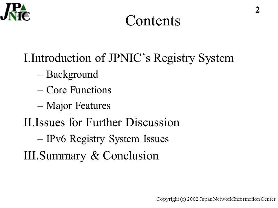 2 Copyright (c) 2002 Japan Network Information Center Contents I.Introduction of JPNICs Registry System –Background –Core Functions –Major Features II.Issues for Further Discussion –IPv6 Registry System Issues III.Summary & Conclusion