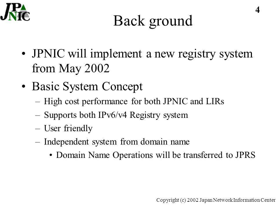 25 Copyright (c) 2002 Japan Network Information Center Issues with IPv6 system development No major technical problem in DB –Simply must support IPv6 boundaries –Prototype will be ready for IPv6 boundary supported system Would like to discuss and fix the following with APNIC & NIRs to move towards further development –Management of address block –Whois DB